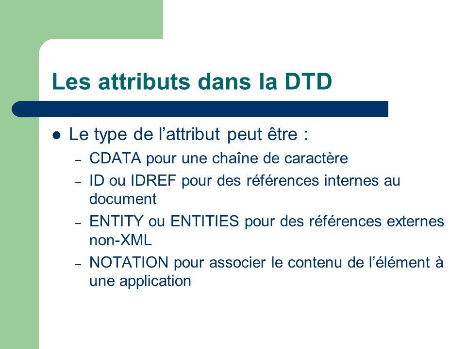 Les attributs dans la DTD Le type de lattribut peut être : – CDATA pour une chaîne de caractère – ID ou IDREF pour des références internes au document – ENTITY ou ENTITIES pour des références externes non-XML – NOTATION pour associer le contenu de lélément à une application