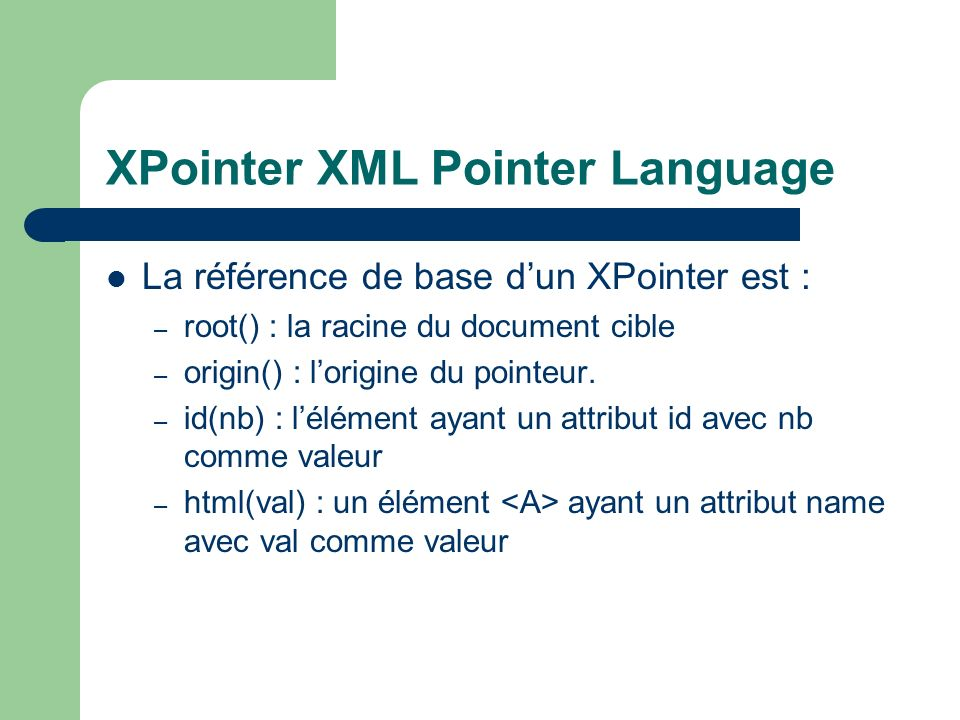 XPointer XML Pointer Language La référence de base dun XPointer est : – root() : la racine du document cible – origin() : lorigine du pointeur. – id(n