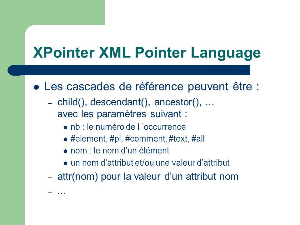 XPointer XML Pointer Language Les cascades de référence peuvent être : – child(), descendant(), ancestor(), … avec les paramètres suivant : nb : le numéro de l occurrence #element, #pi, #comment, #text, #all nom : le nom dun élément un nom dattribut et/ou une valeur dattribut – attr(nom) pour la valeur dun attribut nom –...