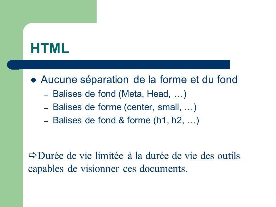 HTML Aucune séparation de la forme et du fond – Balises de fond (Meta, Head, …) – Balises de forme (center, small, …) – Balises de fond & forme (h1, h2, …) Durée de vie limitée à la durée de vie des outils capables de visionner ces documents.