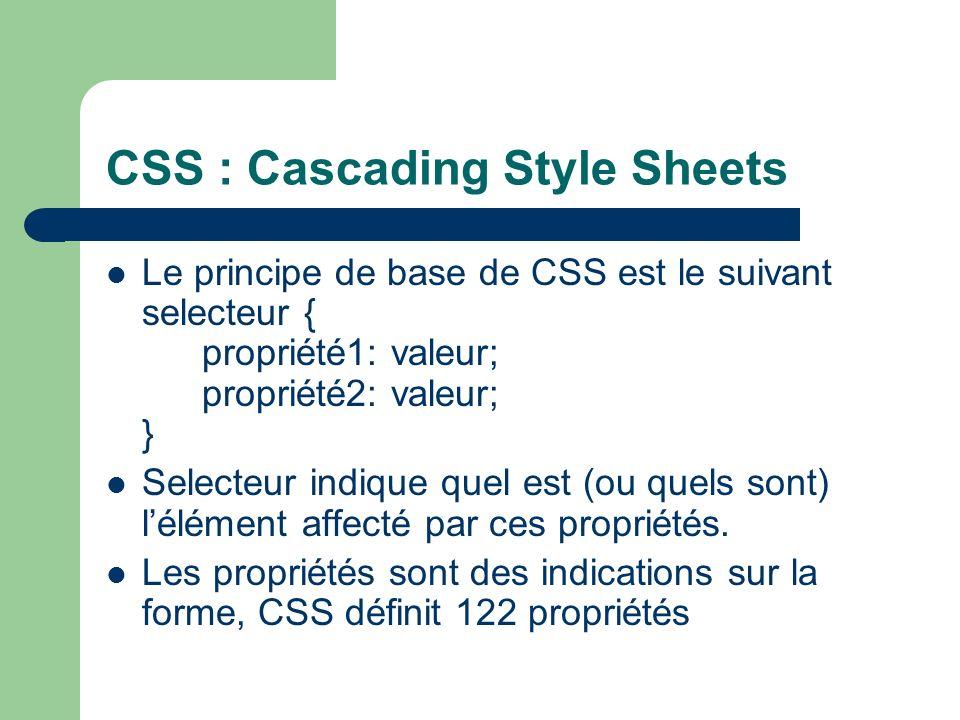 CSS : Cascading Style Sheets Le principe de base de CSS est le suivant selecteur { propriété1: valeur; propriété2: valeur; } Selecteur indique quel est (ou quels sont) lélément affecté par ces propriétés.