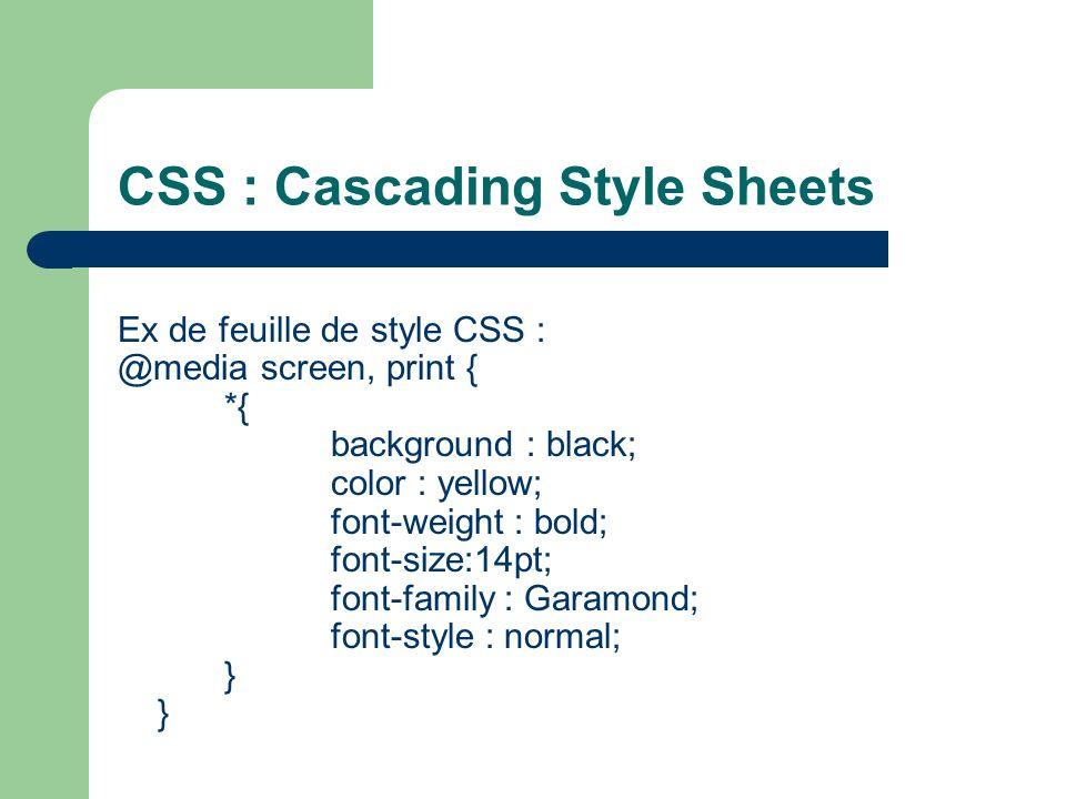 CSS : Cascading Style Sheets Ex de feuille de style CSS : @media screen, print { *{ background : black; color : yellow; font-weight : bold; font-size:
