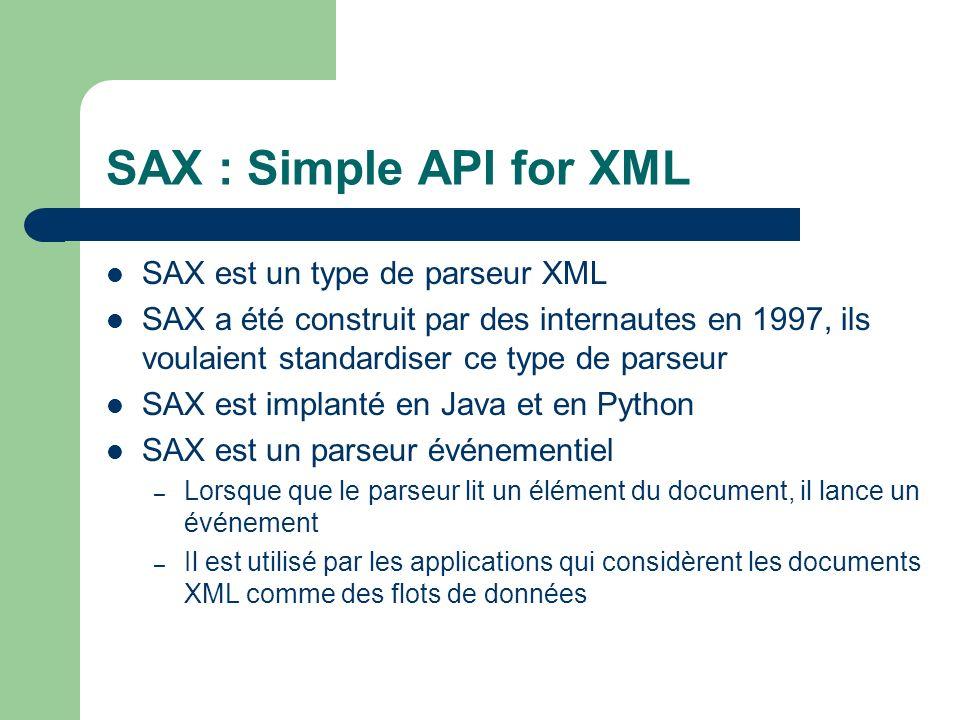 SAX : Simple API for XML SAX est un type de parseur XML SAX a été construit par des internautes en 1997, ils voulaient standardiser ce type de parseur SAX est implanté en Java et en Python SAX est un parseur événementiel – Lorsque que le parseur lit un élément du document, il lance un événement – Il est utilisé par les applications qui considèrent les documents XML comme des flots de données