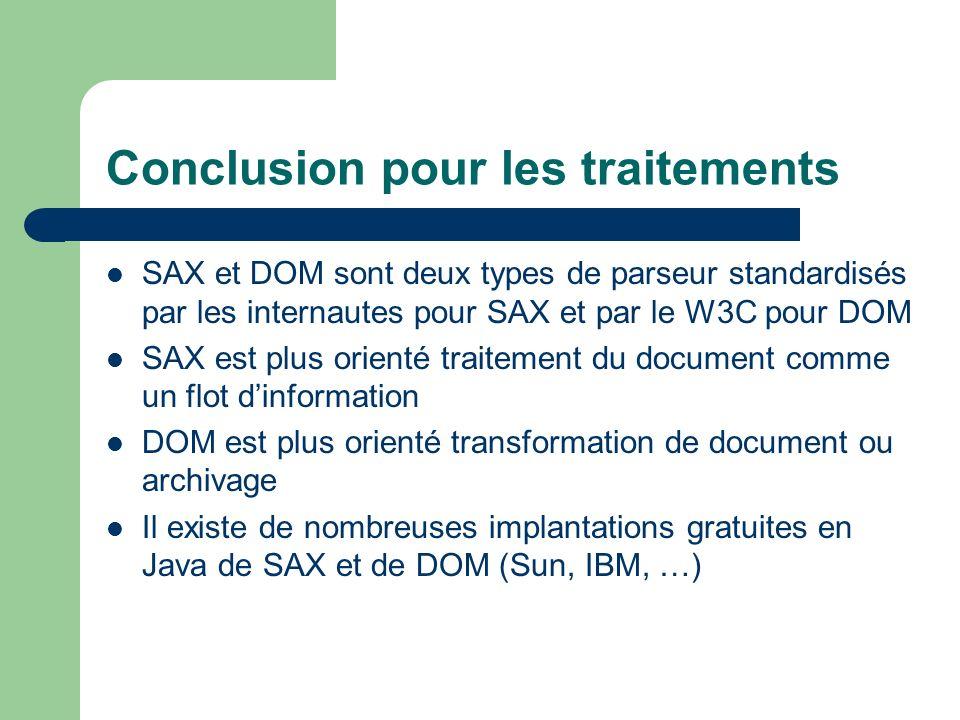 Conclusion pour les traitements SAX et DOM sont deux types de parseur standardisés par les internautes pour SAX et par le W3C pour DOM SAX est plus orienté traitement du document comme un flot dinformation DOM est plus orienté transformation de document ou archivage Il existe de nombreuses implantations gratuites en Java de SAX et de DOM (Sun, IBM, …)