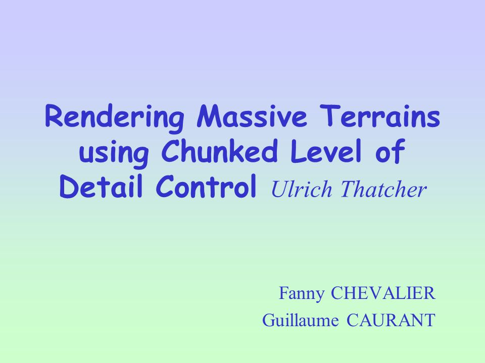 Rendering Massive Terrains using Chunked Level of Detail Control Ulrich Thatcher Fanny CHEVALIER Guillaume CAURANT