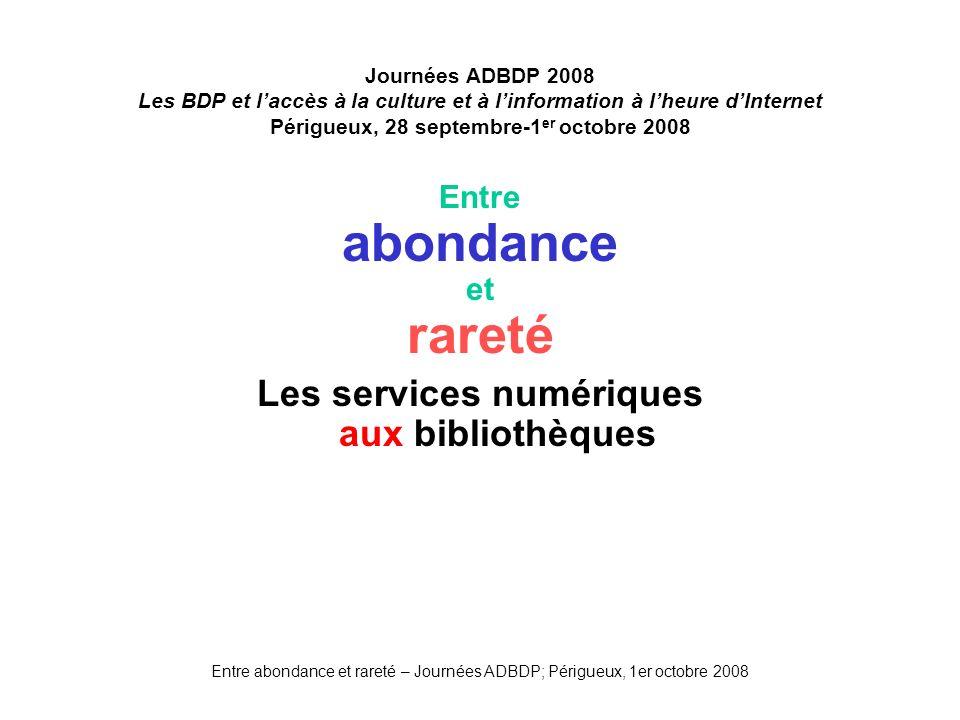 Entre abondance et rareté – Journées ADBDP; Périgueux, 1er octobre 2008 Journées ADBDP 2008 Les BDP et laccès à la culture et à linformation à lheure