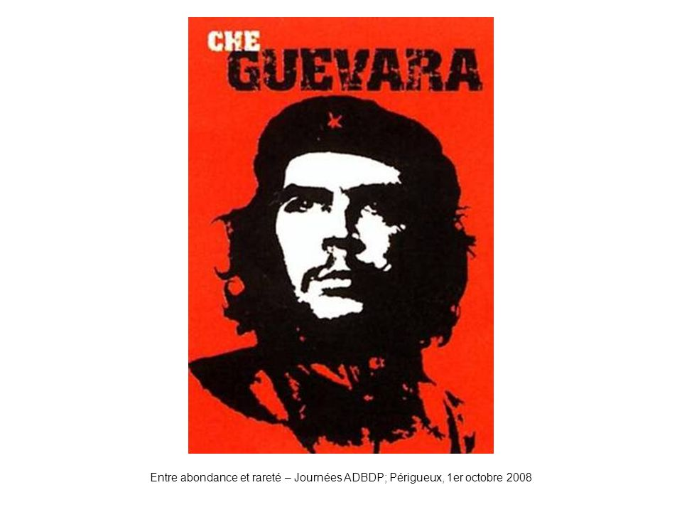 Entre abondance et rareté – Journées ADBDP; Périgueux, 1er octobre 2008 Che Guevarra