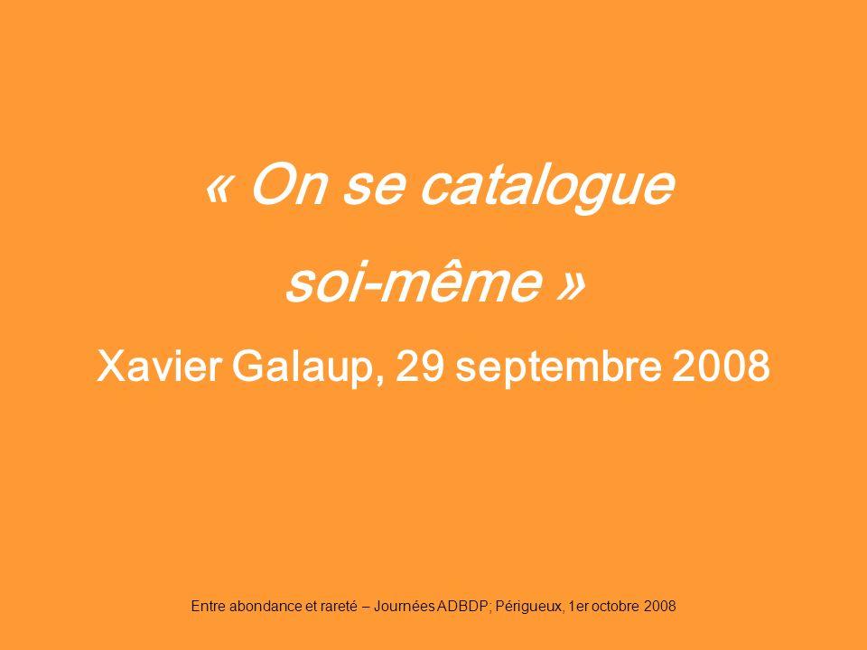 Entre abondance et rareté – Journées ADBDP; Périgueux, 1er octobre 2008 « On se catalogue soi-même » Xavier Galaup, 29 septembre 2008