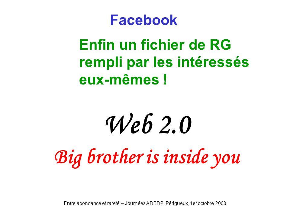 Entre abondance et rareté – Journées ADBDP; Périgueux, 1er octobre 2008 Facebook Enfin un fichier de RG rempli par les intéressés eux-mêmes ! Web 2.0