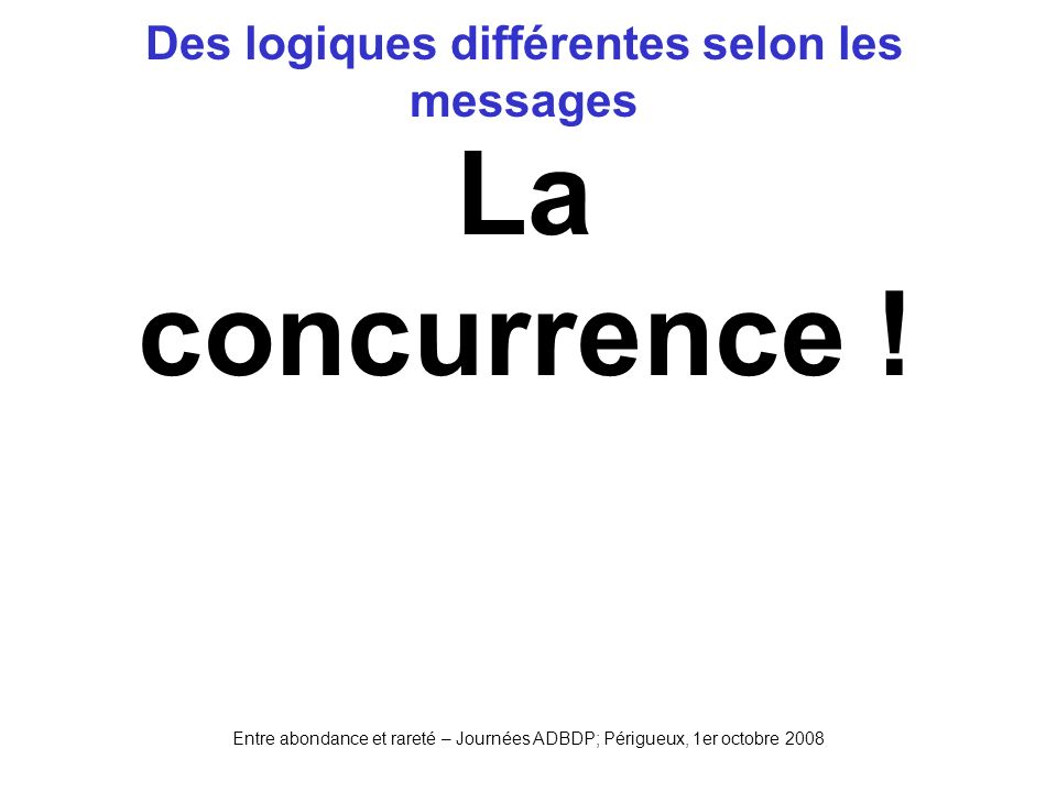 Entre abondance et rareté – Journées ADBDP; Périgueux, 1er octobre 2008 Des logiques différentes selon les messages La concurrence !