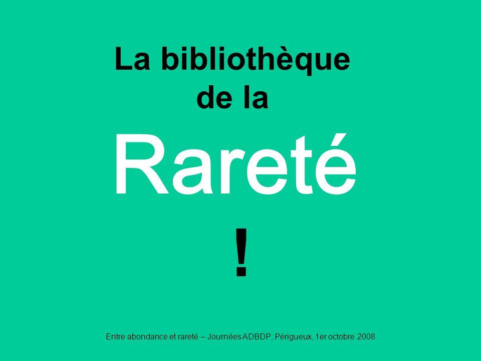 Entre abondance et rareté – Journées ADBDP; Périgueux, 1er octobre 2008 Rareté La bibliothèque de la !
