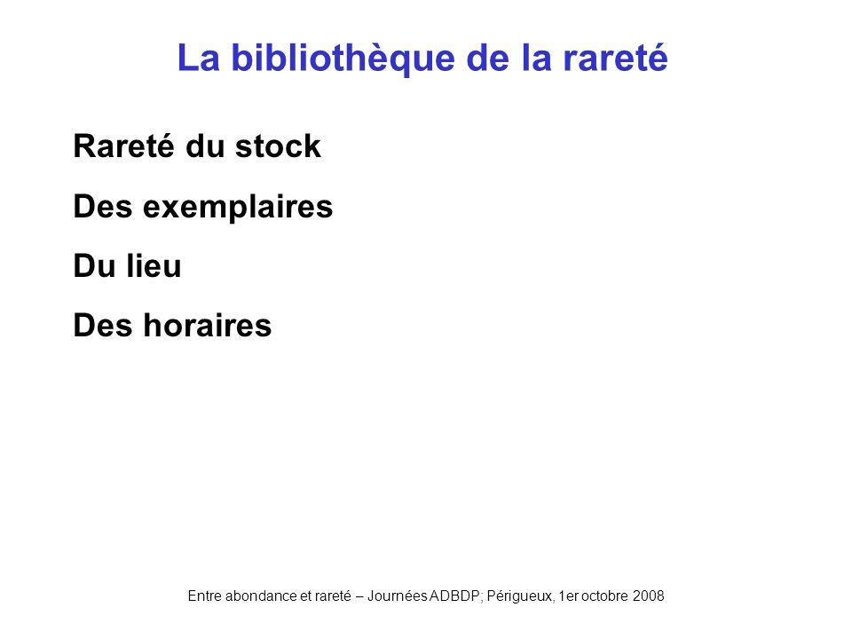 Entre abondance et rareté – Journées ADBDP; Périgueux, 1er octobre 2008 La bibliothèque de la rareté Rareté du stock Des exemplaires Du lieu Des horai