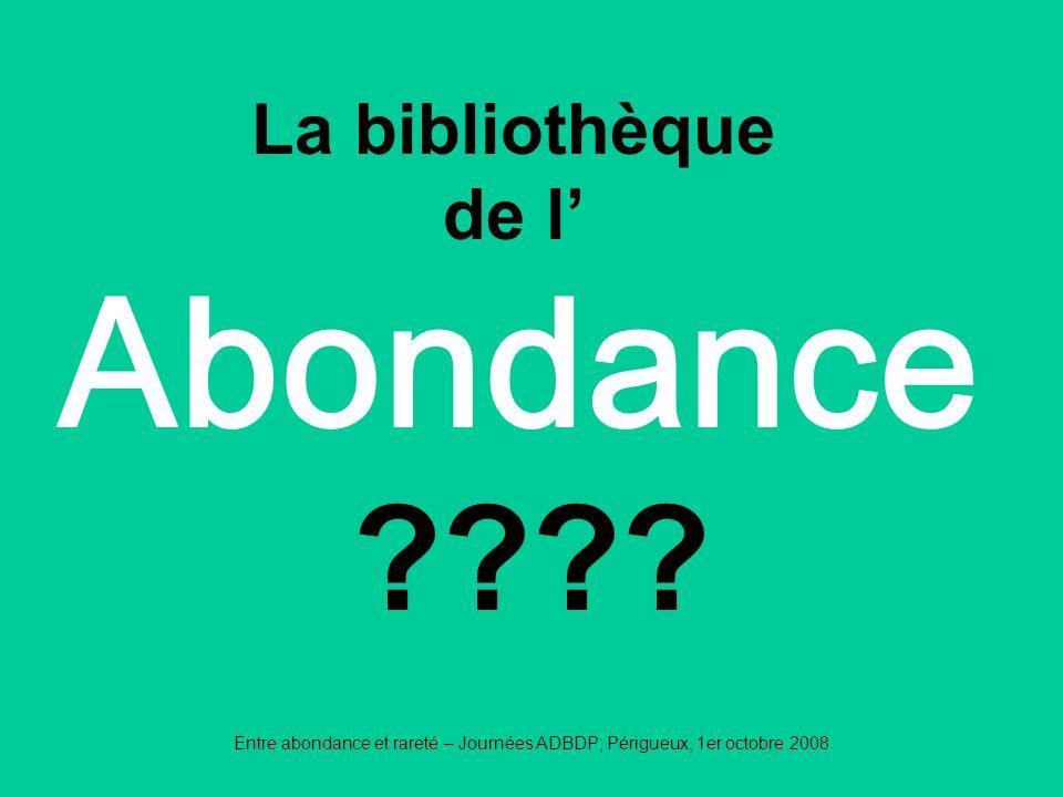 Entre abondance et rareté – Journées ADBDP; Périgueux, 1er octobre 2008 Abondance La bibliothèque de l ????