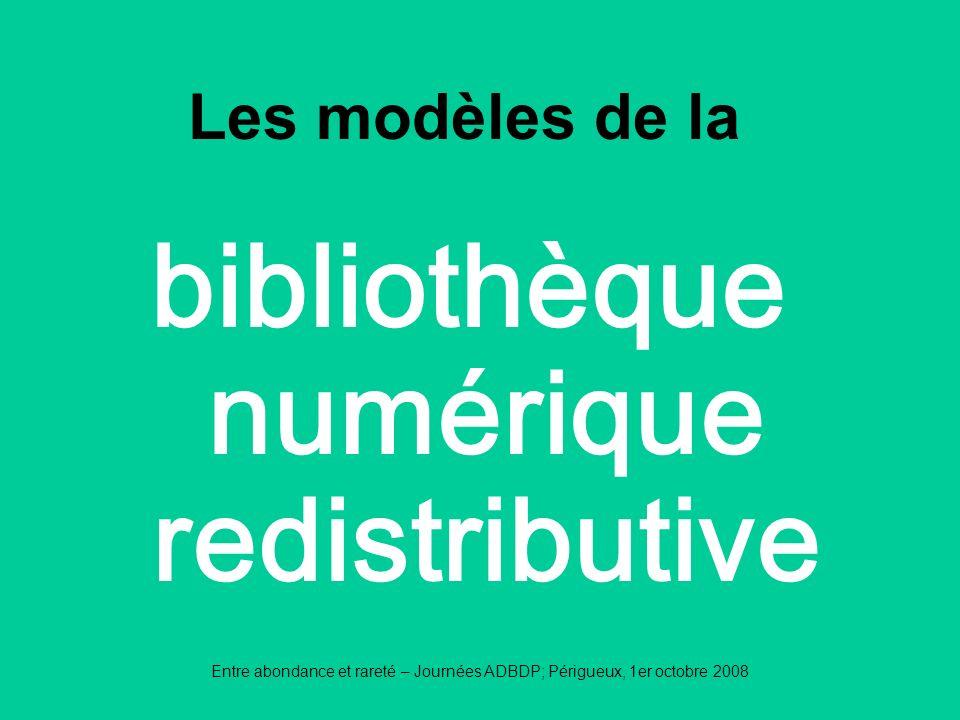 Entre abondance et rareté – Journées ADBDP; Périgueux, 1er octobre 2008 bibliothèque numérique redistributive Les modèles de la