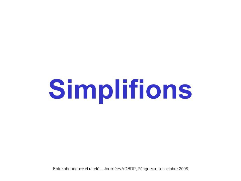Entre abondance et rareté – Journées ADBDP; Périgueux, 1er octobre 2008 Simplifions