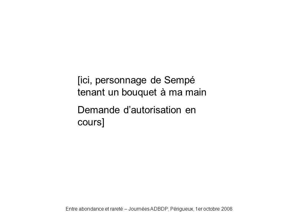Entre abondance et rareté – Journées ADBDP; Périgueux, 1er octobre 2008 Sempé1 [ici, personnage de Sempé tenant un bouquet à ma main Demande dautorisa
