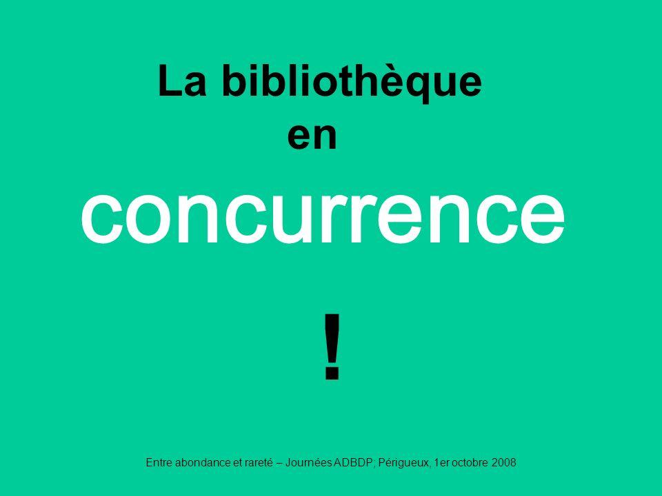 Entre abondance et rareté – Journées ADBDP; Périgueux, 1er octobre 2008 concurrence La bibliothèque en !