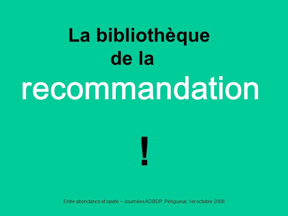 Entre abondance et rareté – Journées ADBDP; Périgueux, 1er octobre 2008 recommandation La bibliothèque de la !
