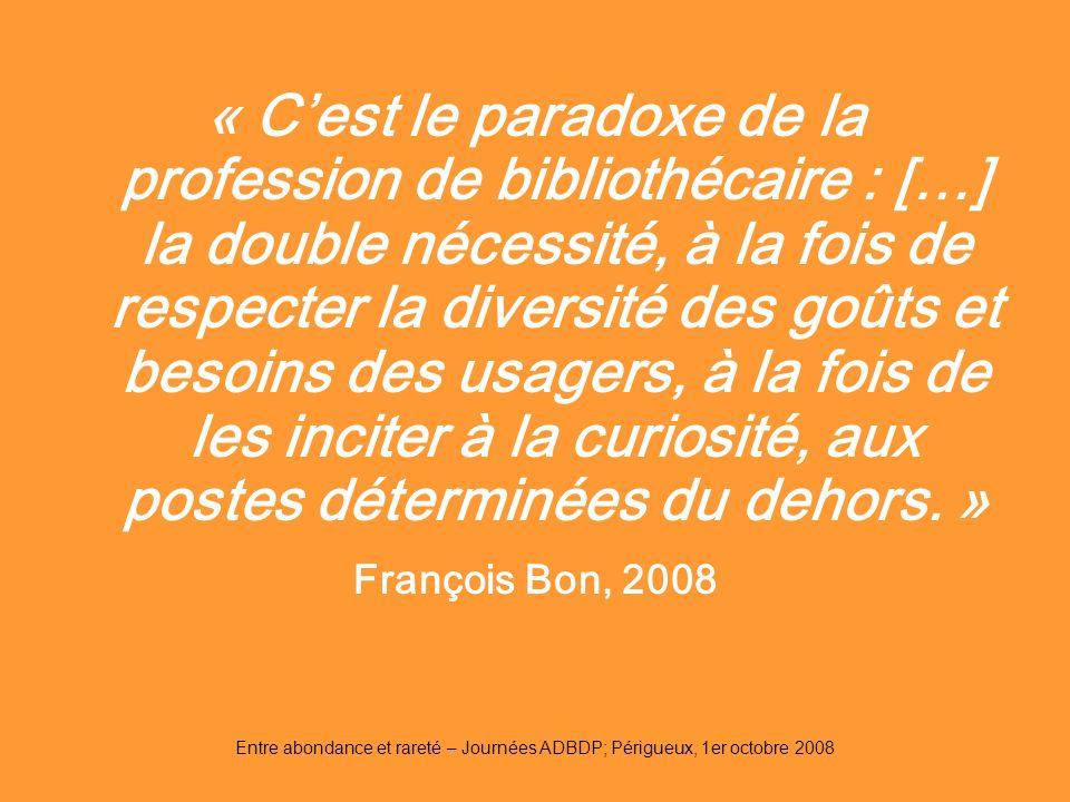 Entre abondance et rareté – Journées ADBDP; Périgueux, 1er octobre 2008 « Cest le paradoxe de la profession de bibliothécaire : […] la double nécessit