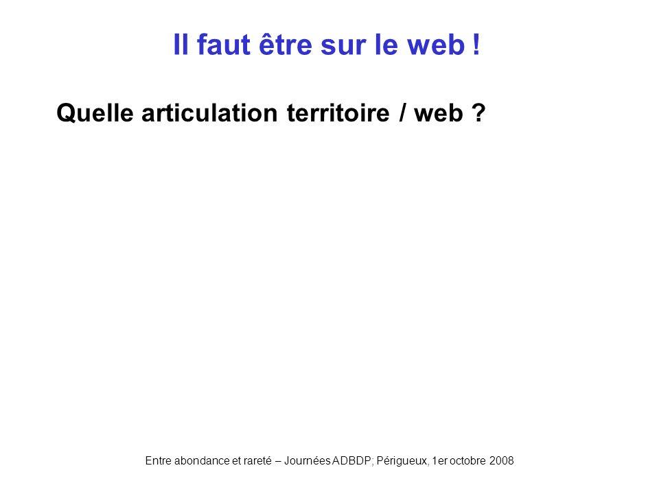 Entre abondance et rareté – Journées ADBDP; Périgueux, 1er octobre 2008 Il faut être sur le web ! Quelle articulation territoire / web ?