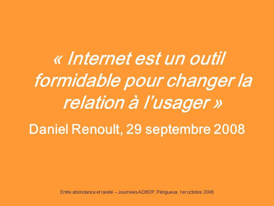 Entre abondance et rareté – Journées ADBDP; Périgueux, 1er octobre 2008 « Internet est un outil formidable pour changer la relation à lusager » Daniel