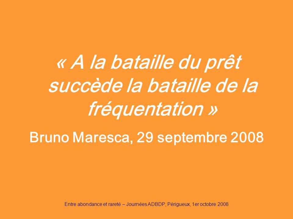 Entre abondance et rareté – Journées ADBDP; Périgueux, 1er octobre 2008 « A la bataille du prêt succède la bataille de la fréquentation » Bruno Maresc