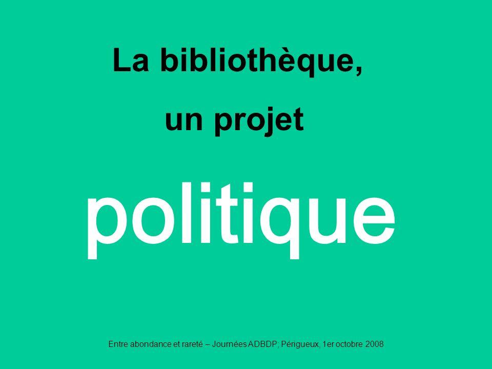 Entre abondance et rareté – Journées ADBDP; Périgueux, 1er octobre 2008 politique La bibliothèque, un projet