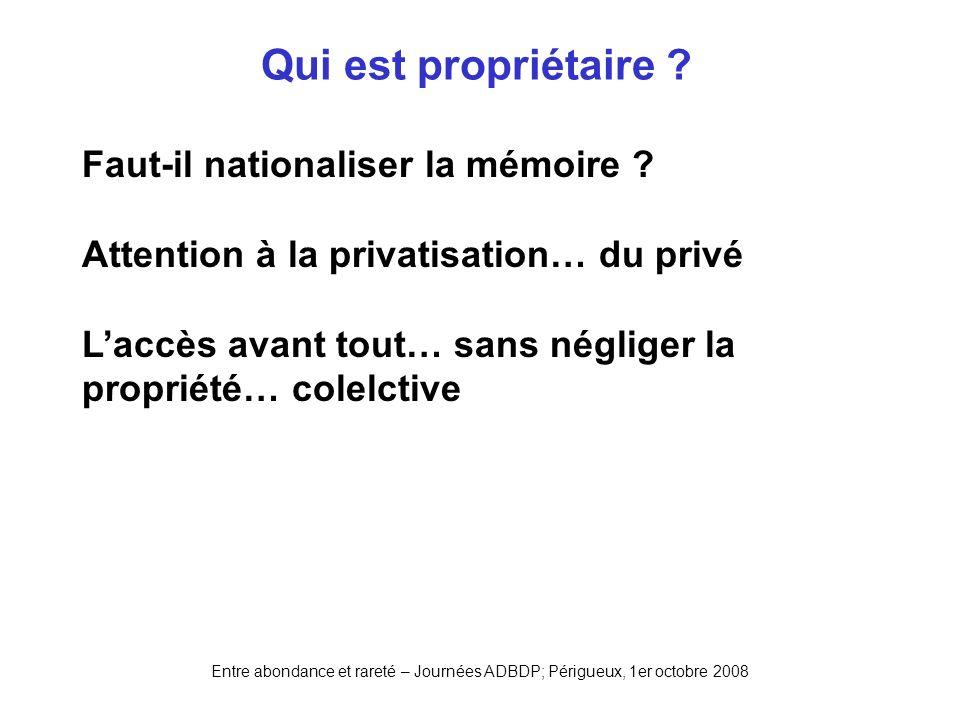 Entre abondance et rareté – Journées ADBDP; Périgueux, 1er octobre 2008 Qui est propriétaire ? Faut-il nationaliser la mémoire ? Attention à la privat