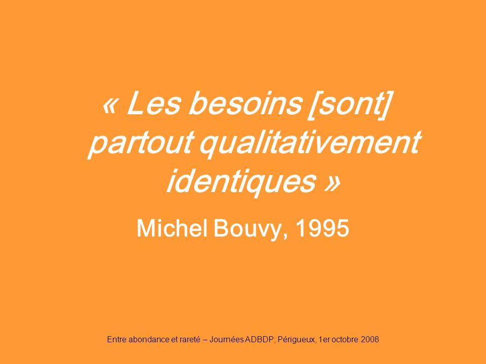 Entre abondance et rareté – Journées ADBDP; Périgueux, 1er octobre 2008 « Les besoins [sont] partout qualitativement identiques » Michel Bouvy, 1995