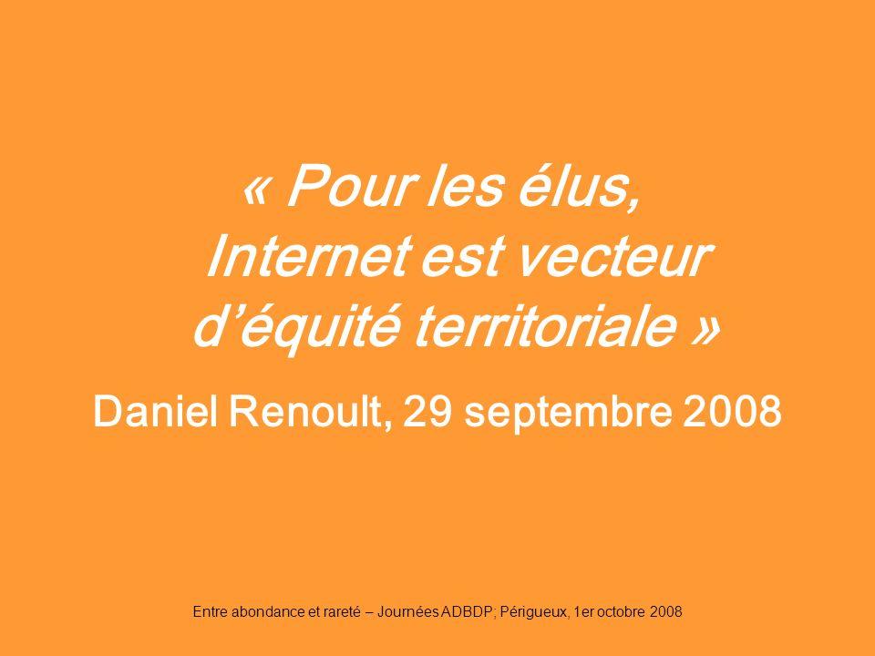 Entre abondance et rareté – Journées ADBDP; Périgueux, 1er octobre 2008 « Pour les élus, Internet est vecteur déquité territoriale » Daniel Renoult, 2