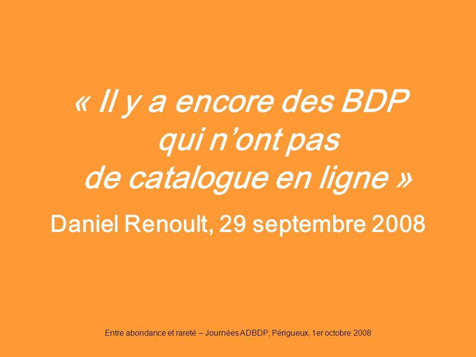 Entre abondance et rareté – Journées ADBDP; Périgueux, 1er octobre 2008 « Il y a encore des BDP qui nont pas de catalogue en ligne » Daniel Renoult, 2