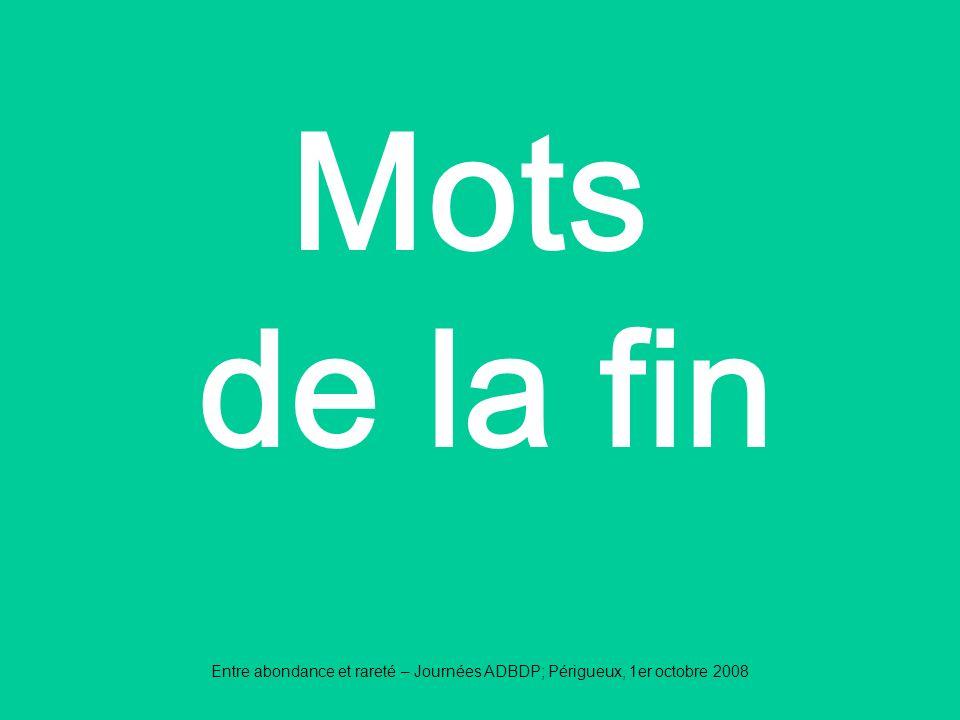 Entre abondance et rareté – Journées ADBDP; Périgueux, 1er octobre 2008 Mots de la fin
