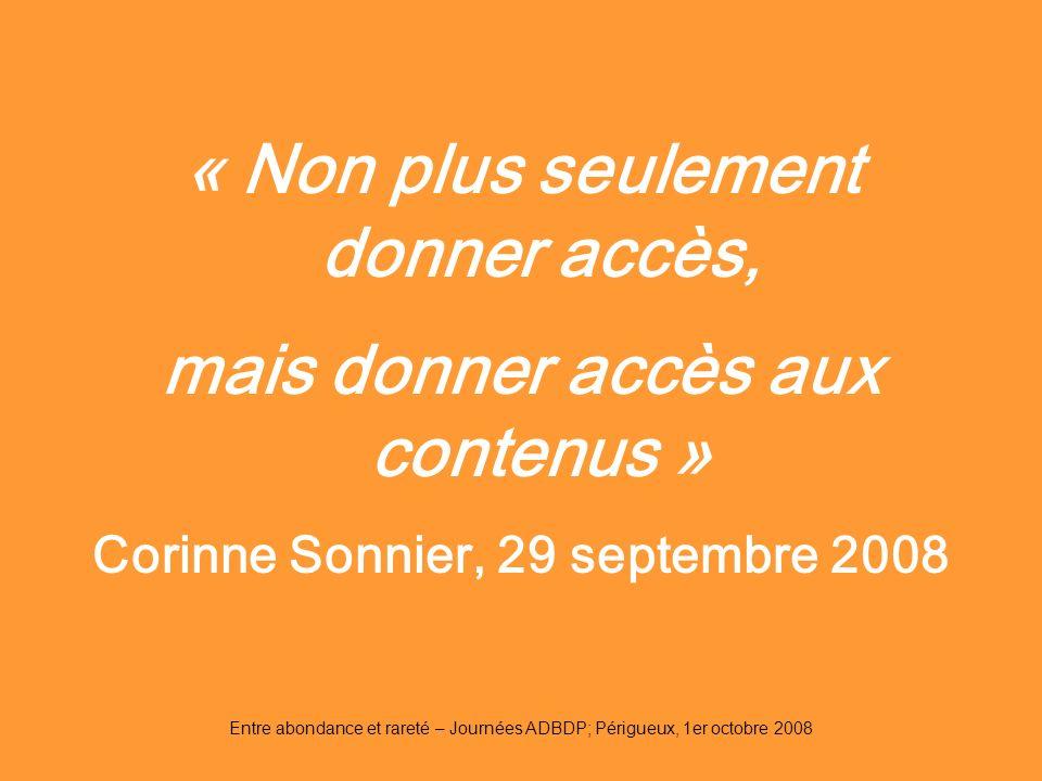 Entre abondance et rareté – Journées ADBDP; Périgueux, 1er octobre 2008 « Non plus seulement donner accès, mais donner accès aux contenus » Corinne So