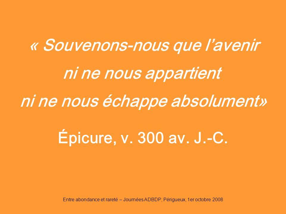 Entre abondance et rareté – Journées ADBDP; Périgueux, 1er octobre 2008 « Souvenons-nous que lavenir ni ne nous appartient ni ne nous échappe absolume