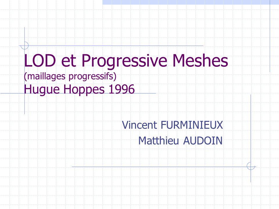 LOD et Progressive Meshes (maillages progressifs) Hugue Hoppes 1996 Vincent FURMINIEUX Matthieu AUDOIN