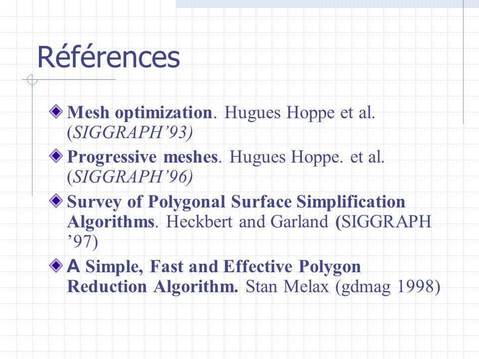 Références Mesh optimization. Hugues Hoppe et al. (SIGGRAPH93) Progressive meshes. Hugues Hoppe. et al. (SIGGRAPH96) Survey of Polygonal Surface Simpl