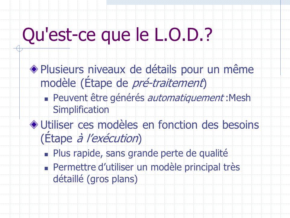 Qu'est-ce que le L.O.D.? Plusieurs niveaux de détails pour un même modèle (Étape de pré-traitement) Peuvent être générés automatiquement :Mesh Simplif