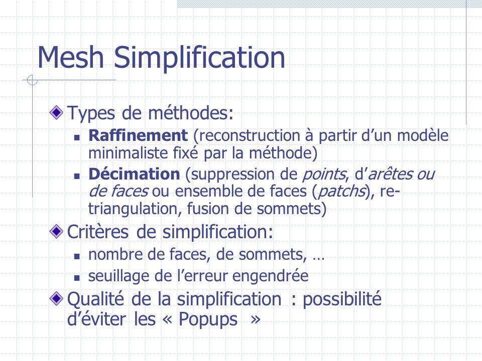 Mesh Simplification Types de méthodes: Raffinement (reconstruction à partir dun modèle minimaliste fixé par la méthode) Décimation (suppression de poi