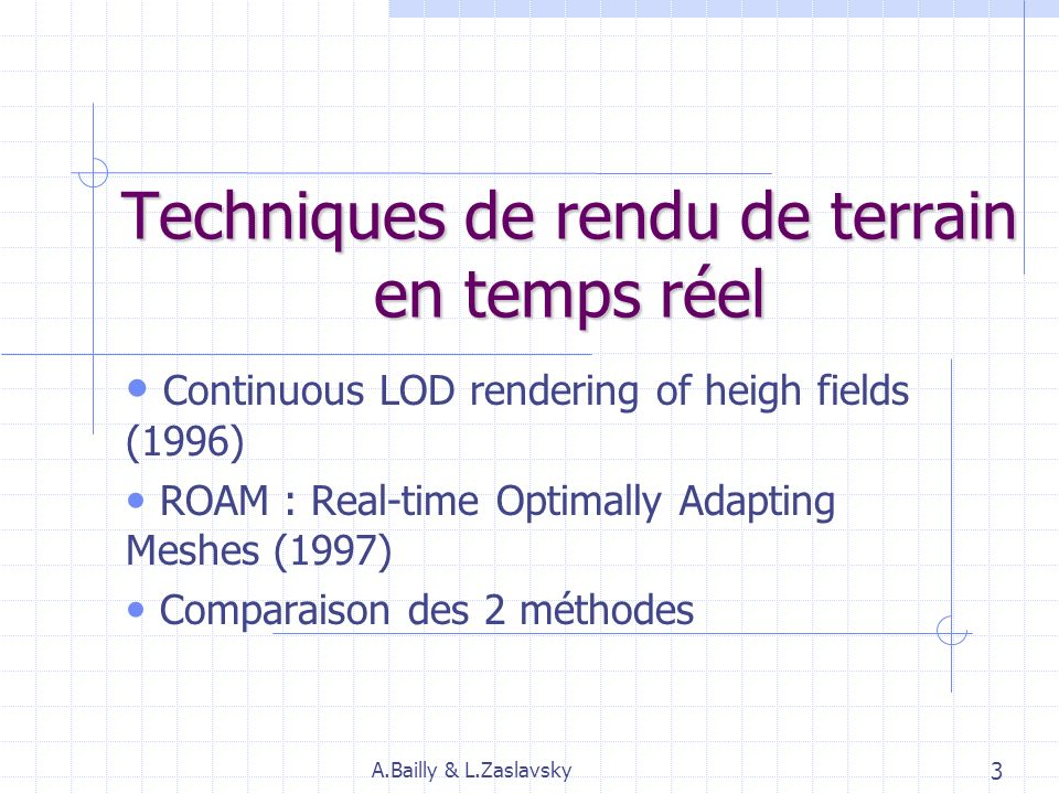 Techniques de rendu de terrain en temps réel Continuous LOD rendering of heigh fields (1996) ROAM : Real-time Optimally Adapting Meshes (1997) Comparaison des 2 méthodes A.Bailly & L.Zaslavsky 3