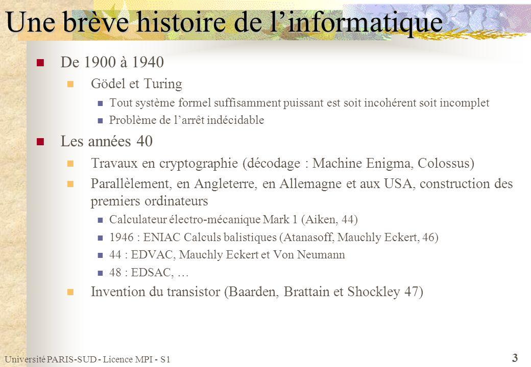 Université PARIS-SUD - Licence MPI - S1 3 Une brève histoire de linformatique De 1900 à 1940 Gödel et Turing Tout système formel suffisamment puissant