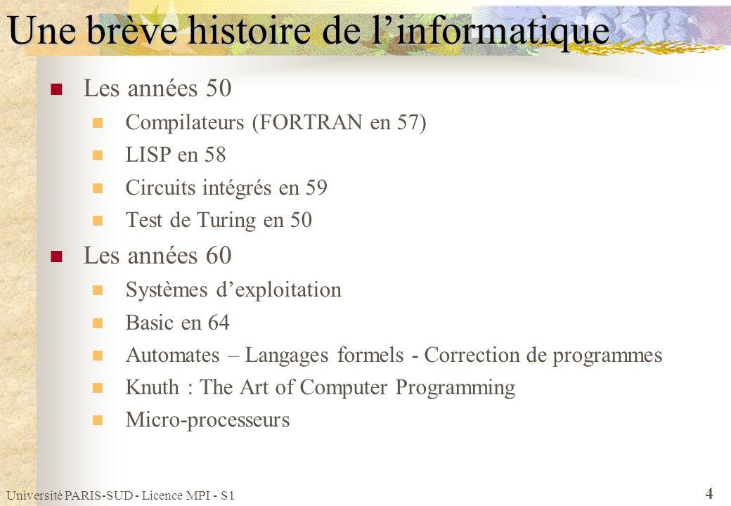 Université PARIS-SUD - Licence MPI - S1 5 Une brève histoire de linformatique Les années 70 Base de Données Relationnelles Unix et C (Thompson et Richie) Pascal et Ada Architecture RISC (IBM), Cray 1 en 76 Les années 80 Micro-ordinateur personnel (Apple – MacIntosh en 84) NFSNet en 87 : Ancêtre dInternet Premiers virus en 88 Pour les détails http://dept-info.labri.u-bordeaux.fr/~dicky/HisInfo.html