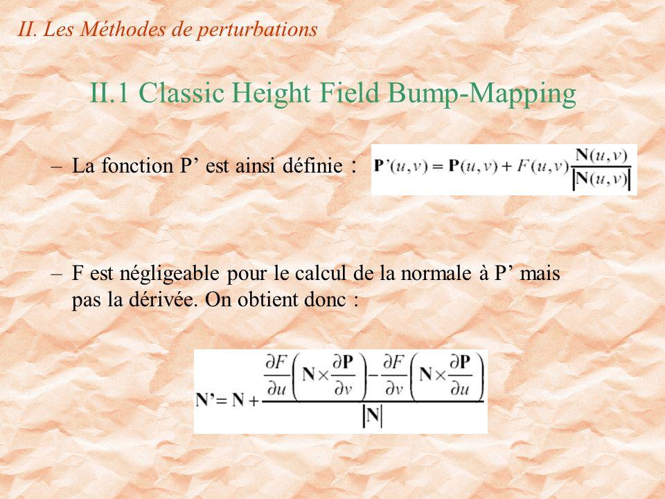 II.1 Classic Height Field Bump-Mapping –La fonction P est ainsi définie : –F est négligeable pour le calcul de la normale à P mais pas la dérivée.
