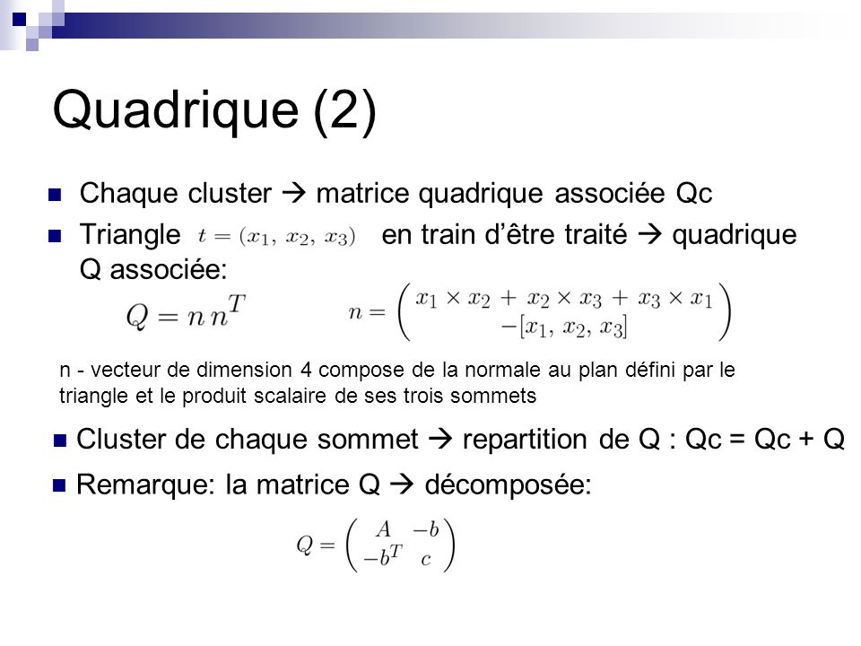 Quadrique (2) Chaque cluster matrice quadrique associée Qc Triangle en train dêtre traité quadrique Q associée: n - vecteur de dimension 4 compose de la normale au plan défini par le triangle et le produit scalaire de ses trois sommets Remarque: la matrice Q décomposée: Cluster de chaque sommet repartition de Q : Qc = Qc + Q