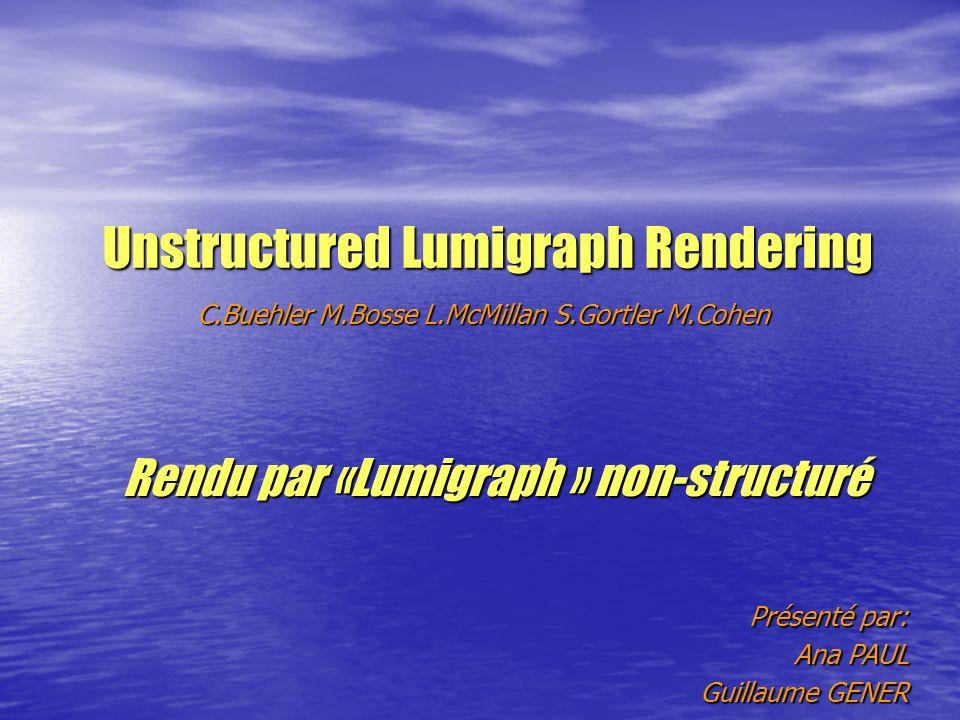 Unstructured Lumigraph Rendering C.Buehler M.Bosse L.McMillan S.Gortler M.Cohen Rendu par «Lumigraph » non-structuré Présenté par: Ana PAUL Guillaume