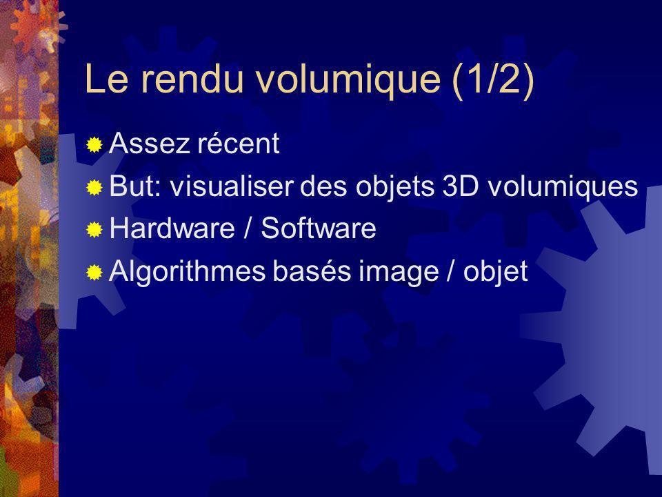 Le rendu volumique (1/2) Assez récent But: visualiser des objets 3D volumiques Hardware / Software Algorithmes basés image / objet