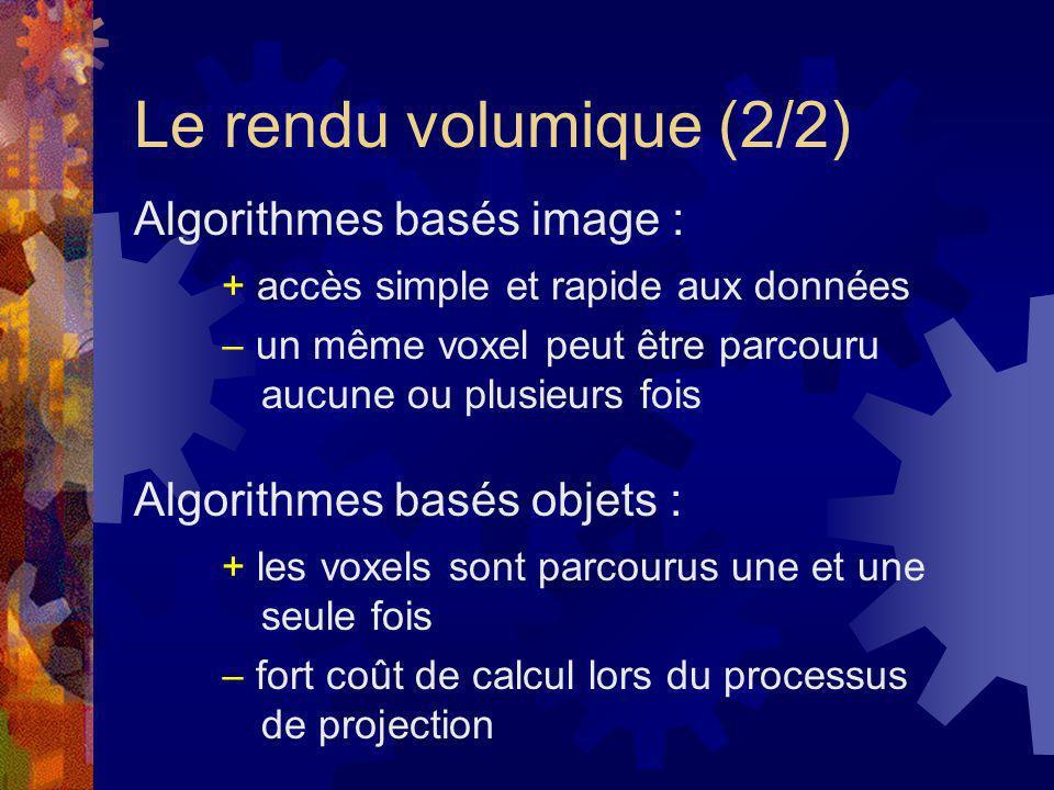 Le rendu volumique (2/2) Algorithmes basés image : Algorithmes basés objets : + accès simple et rapide aux données un même voxel peut être parcouru au