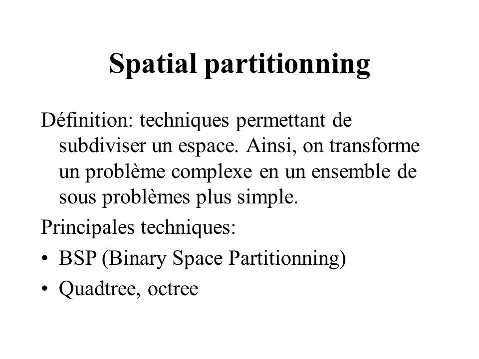 Spatial partitionning Définition: techniques permettant de subdiviser un espace. Ainsi, on transforme un problème complexe en un ensemble de sous prob