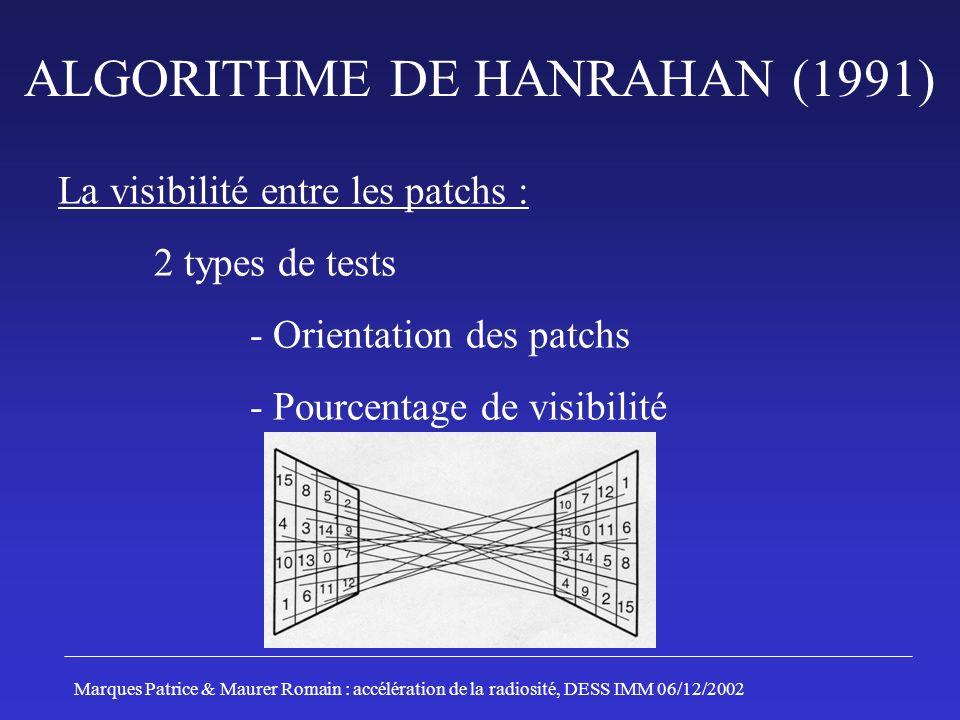 ALGORITHME DE HANRAHAN (1991) La visibilité entre les patchs : 2 types de tests - Orientation des patchs - Pourcentage de visibilité Marques Patrice & Maurer Romain : accélération de la radiosité, DESS IMM 06/12/2002