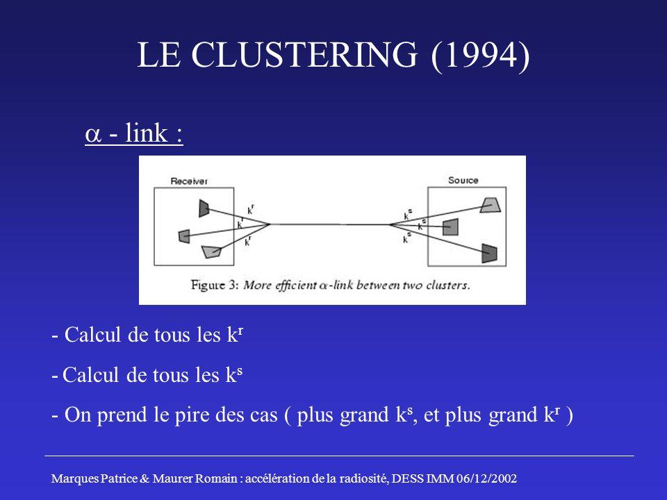 LE CLUSTERING (1994) - link : - Calcul de tous les k r - Calcul de tous les k s - On prend le pire des cas ( plus grand k s, et plus grand k r ) Marques Patrice & Maurer Romain : accélération de la radiosité, DESS IMM 06/12/2002