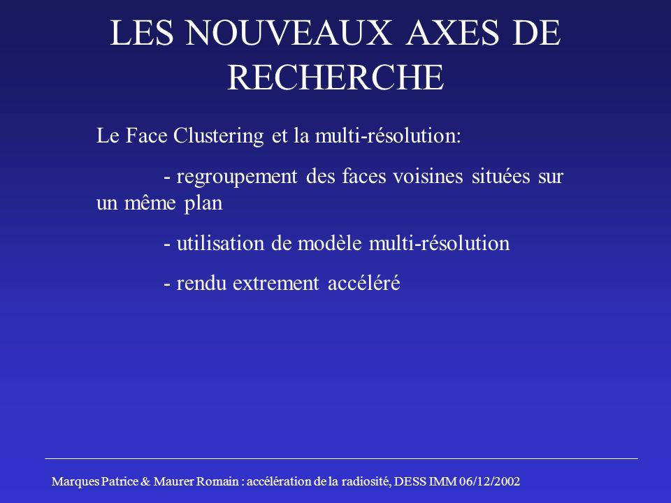 LES NOUVEAUX AXES DE RECHERCHE Marques Patrice & Maurer Romain : accélération de la radiosité, DESS IMM 06/12/2002 Le Face Clustering et la multi-réso